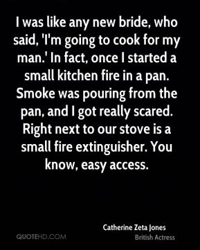 Catherine Zeta Jones - I was like any new bride, who said, 'I'm going to cook for my man.' In fact, once I started a small kitchen fire in a pan. Smoke was pouring from the pan, and I got really scared. Right next to our stove is a small fire extinguisher. You know, easy access.