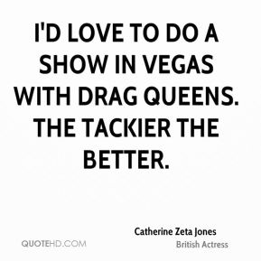 Catherine Zeta Jones - I'd love to do a show in Vegas with drag queens. The tackier the better.