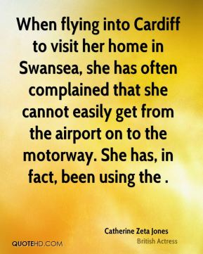 Catherine Zeta Jones - When flying into Cardiff to visit her home in Swansea, she has often complained that she cannot easily get from the airport on to the motorway. She has, in fact, been using the .