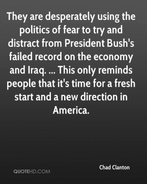 Chad Clanton - They are desperately using the politics of fear to try and distract from President Bush's failed record on the economy and Iraq. ... This only reminds people that it's time for a fresh start and a new direction in America.