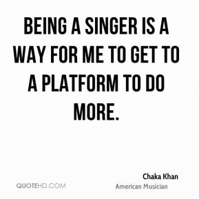 Being a singer is a way for me to get to a platform to do more.