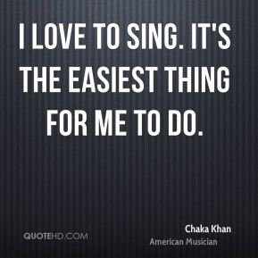 I love to sing. It's the easiest thing for me to do.