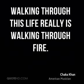 Walking through this life really is walking through fire.