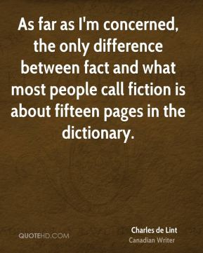 Charles de Lint - As far as I'm concerned, the only difference between fact and what most people call fiction is about fifteen pages in the dictionary.