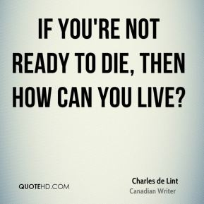 Charles de Lint - If you're not ready to die, then how can you live?