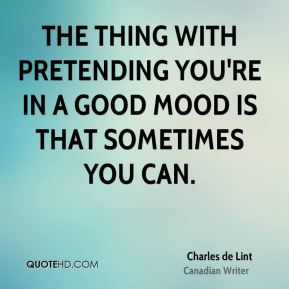 The thing with pretending you're in a good mood is that sometimes you can.