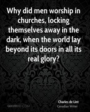 Why did men worship in churches, locking themselves away in the dark, when the world lay beyond its doors in all its real glory?