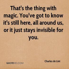 Charles de Lint - That's the thing with magic. You've got to know it's still here, all around us, or it just stays invisible for you.