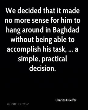 Charles Duelfer - We decided that it made no more sense for him to hang around in Baghdad without being able to accomplish his task, ... a simple, practical decision.