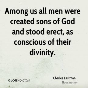 Among us all men were created sons of God and stood erect, as conscious of their divinity.