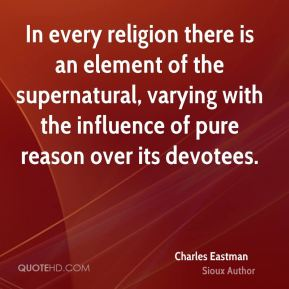 Charles Eastman - In every religion there is an element of the supernatural, varying with the influence of pure reason over its devotees.