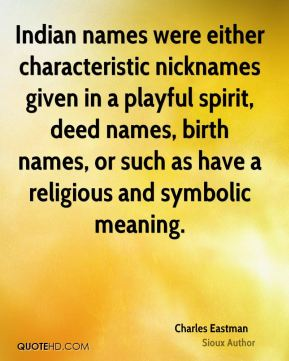 Charles Eastman - Indian names were either characteristic nicknames given in a playful spirit, deed names, birth names, or such as have a religious and symbolic meaning.