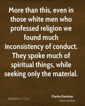 Charles Eastman - More than this, even in those white men who professed religion we found much inconsistency of conduct. They spoke much of spiritual things, while seeking only the material.
