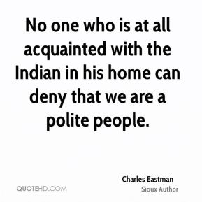 No one who is at all acquainted with the Indian in his home can deny that we are a polite people.