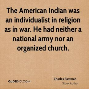 Charles Eastman - The American Indian was an individualist in religion as in war. He had neither a national army nor an organized church.