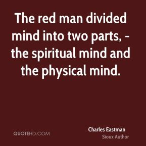 The red man divided mind into two parts, - the spiritual mind and the physical mind.