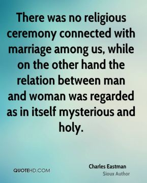 There was no religious ceremony connected with marriage among us, while on the other hand the relation between man and woman was regarded as in itself mysterious and holy.