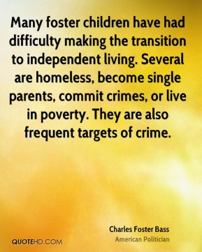 Many foster children have had difficulty making the transition to independent living. Several are homeless, become single parents, commit crimes, or live in poverty. They are also frequent targets of crime.