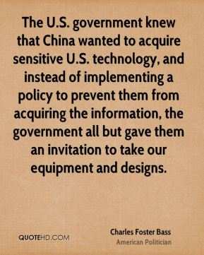 The U.S. government knew that China wanted to acquire sensitive U.S. technology, and instead of implementing a policy to prevent them from acquiring the information, the government all but gave them an invitation to take our equipment and designs.