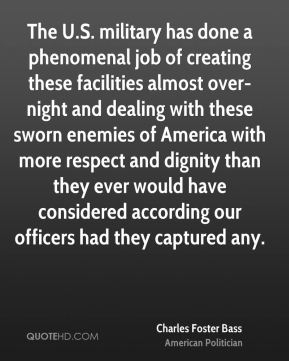 Charles Foster Bass - The U.S. military has done a phenomenal job of creating these facilities almost over-night and dealing with these sworn enemies of America with more respect and dignity than they ever would have considered according our officers had they captured any.