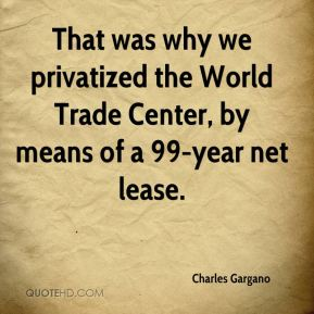 Charles Gargano - That was why we privatized the World Trade Center, by means of a 99-year net lease.