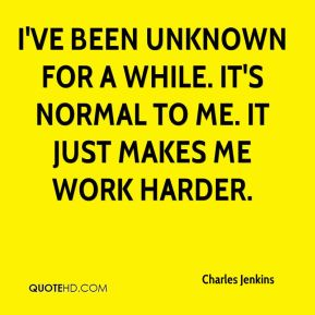 I've been unknown for a while. It's normal to me. It just makes me work harder.
