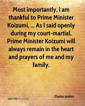 Most importantly, I am thankful to Prime Minister Koizumi, ... As I said openly during my court-martial, Prime Minister Koizumi will always remain in the heart and prayers of me and my family.