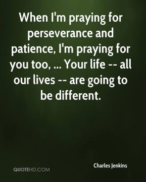 When I'm praying for perseverance and patience, I'm praying for you too, ... Your life -- all our lives -- are going to be different.