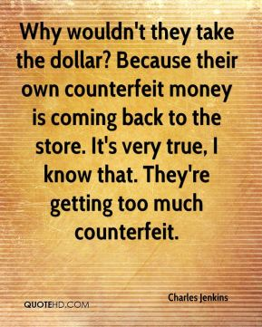 Charles Jenkins - Why wouldn't they take the dollar? Because their own counterfeit money is coming back to the store. It's very true, I know that. They're getting too much counterfeit.