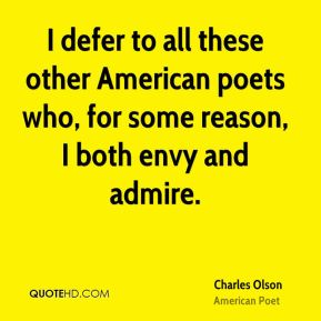 Charles Olson - I defer to all these other American poets who, for some reason, I both envy and admire.