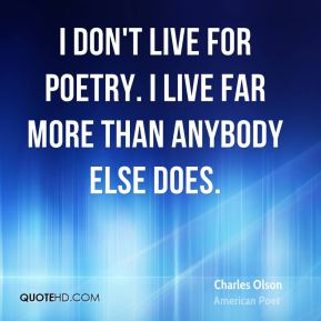 I don't live for poetry. I live far more than anybody else does.
