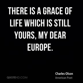Charles Olson - There is a grace of life which is still yours, my dear Europe.