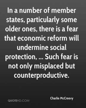 Charlie McCreevy - In a number of member states, particularly some older ones, there is a fear that economic reform will undermine social protection, ... Such fear is not only misplaced but counterproductive.