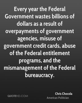 Every year the Federal Government wastes billions of dollars as a result of overpayments of government agencies, misuse of government credit cards, abuse of the Federal entitlement programs, and the mismanagement of the Federal bureaucracy.
