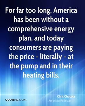 Chris Chocola - For far too long, America has been without a comprehensive energy plan, and today consumers are paying the price - literally - at the pump and in their heating bills.