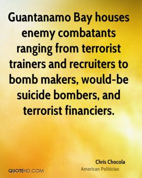 Chris Chocola - Guantanamo Bay houses enemy combatants ranging from terrorist trainers and recruiters to bomb makers, would-be suicide bombers, and terrorist financiers.