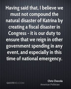 Chris Chocola - Having said that, I believe we must not compound the natural disaster of Katrina by creating a fiscal disaster in Congress - it is our duty to ensure that we reign in other government spending in any event, and especially in this time of national emergency.