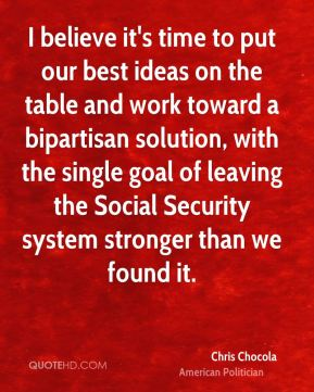 I believe it's time to put our best ideas on the table and work toward a bipartisan solution, with the single goal of leaving the Social Security system stronger than we found it.