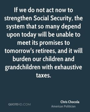 Chris Chocola - If we do not act now to strengthen Social Security, the system that so many depend upon today will be unable to meet its promises to tomorrow's retirees, and it will burden our children and grandchildren with exhaustive taxes.