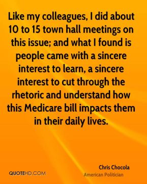 Chris Chocola - Like my colleagues, I did about 10 to 15 town hall meetings on this issue; and what I found is people came with a sincere interest to learn, a sincere interest to cut through the rhetoric and understand how this Medicare bill impacts them in their daily lives.