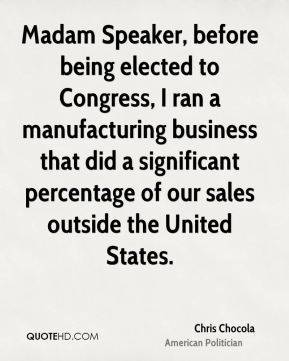 Chris Chocola - Madam Speaker, before being elected to Congress, I ran a manufacturing business that did a significant percentage of our sales outside the United States.