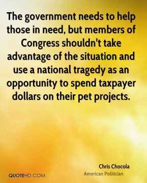 Chris Chocola - The government needs to help those in need, but members of Congress shouldn't take advantage of the situation and use a national tragedy as an opportunity to spend taxpayer dollars on their pet projects.