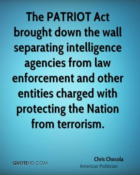 Chris Chocola - The PATRIOT Act brought down the wall separating intelligence agencies from law enforcement and other entities charged with protecting the Nation from terrorism.