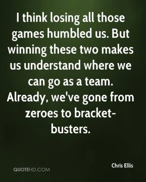 Chris Ellis - I think losing all those games humbled us. But winning these two makes us understand where we can go as a team. Already, we've gone from zeroes to bracket-busters.