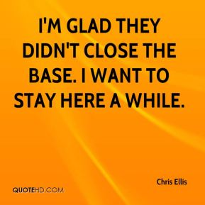 Chris Ellis - I'm glad they didn't close the base. I want to stay here a while.
