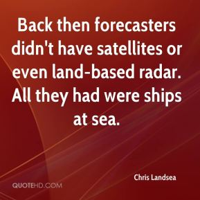Chris Landsea - Back then forecasters didn't have satellites or even land-based radar. All they had were ships at sea.