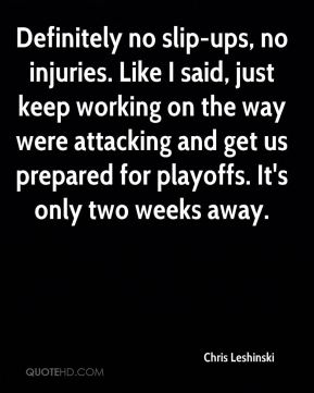 Chris Leshinski - Definitely no slip-ups, no injuries. Like I said, just keep working on the way were attacking and get us prepared for playoffs. It's only two weeks away.