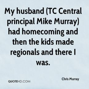 My husband (TC Central principal Mike Murray) had homecoming and then the kids made regionals and there I was.