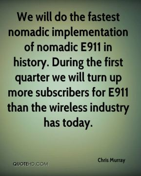 We will do the fastest nomadic implementation of nomadic E911 in history. During the first quarter we will turn up more subscribers for E911 than the wireless industry has today.