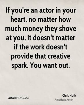 If you're an actor in your heart, no matter how much money they shove at you, it doesn't matter if the work doesn't provide that creative spark. You want out.